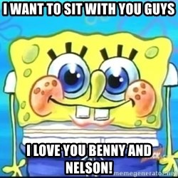 Epic Spongebob Face - I want to sit with you guys i love you benny and nelson!