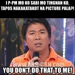 Willie Revillame U dont do that to me Prince22 - i P-PM mo ko sabi mo tingnan ko, tapos nakakatakot na picture pala?! You don't do that to me!