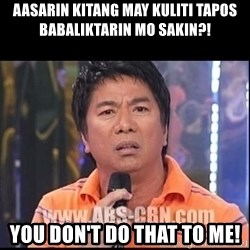 Willie Revillame U dont do that to me Prince22 - Aasarin kitang may kuliti tapos babaliktarin mo sakin?! You don't do that to me!