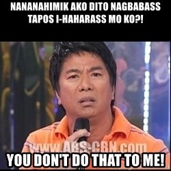 Willie Revillame U dont do that to me Prince22 - Nananahimik ako dito nagbabass tapos i-haharass mo ko?! You don't do that to me!