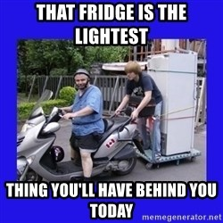 Motorfezzie - That fridge is the lightest  Thing you'll have behind you today
