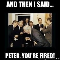 Rich Men Laughing - AND THEN I SAID... PETER, YOU'RE FIRED!