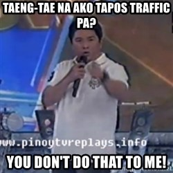 Willie You Don't Do That to Me! - taeng-tae na ako tapos traffic pa? you don't do that to me!