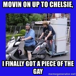 Motorfezzie - Movin on up to chelsie,  i finally got a piece of the gay
