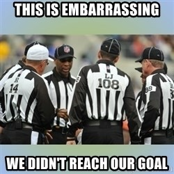 NFL Ref Meeting - this is embarrassing we didn't reach our goal