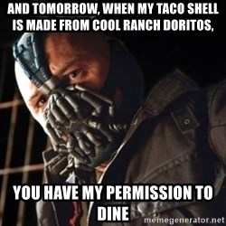 Only then you have my permission to die - and tomorrow, when my taco shell is made from cool ranch doritos, you have my permission to dine
