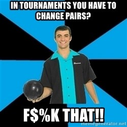 Annoying Bowler Guy  - in tournaments you have to change pairs? F$%k that!!
