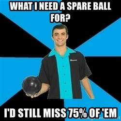 Annoying Bowler Guy  - what i need a spare ball for? i'd still miss 75% of 'em