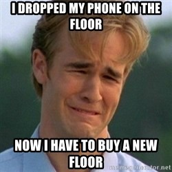 90s Problems - I dropped my phone on the floor now i have to buy a new floor