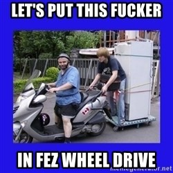 Motorfezzie - Let's put this fucker in fez wheel drive