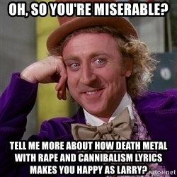 Willy Wonka - oh, so you're miserable? tell me more about how death metal with rape and cannibalism lyrics makes you happy as larry?