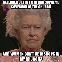 Queen Elizabeth II - Defender of the Faith and Supreme Governor of the Church And women can't be bishops in my Church?