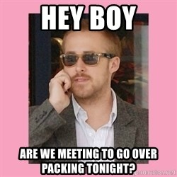 Hey Girl - Hey Boy are we meeting to go over packing tonight?