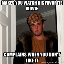 Scumbag Steve - Makes you watch his favorite movie complains when you don't like it
