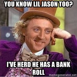 Willy Wonka - you know lil jason too? i've herd he has a bank roll