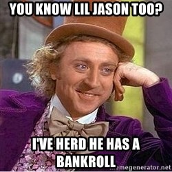Willy Wonka - you know lil jason too? i've herd he has a bankroll