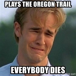 90s Problems - Plays The Oregon Trail Everybody Dies