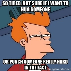 Futurama Fry - so tired, not sure if I want to hug someone or punch someone really hard in the face