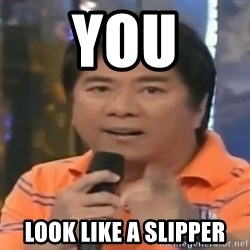 willie revillame you dont do that to me - YOU LOOK LIKE A SLIPPER