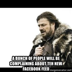 Winter is Coming -  a bunch of people will be complaining about teh new facebook feed