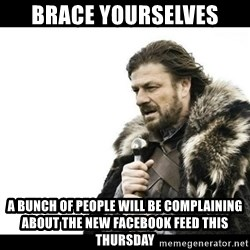Winter is Coming - brace yourselves a bunch of people will be complaining about the new facebook feed this thursday