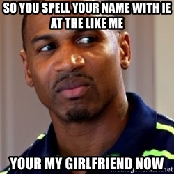 Stevie j - so you spell your name with ie at the like me your my girlfriend now