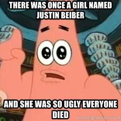 Patrick Says - THERE WAS ONCE A GIRL NAMED JUSTIN BEIBER AND SHE WAS SO UGLY EVERYONE DIED