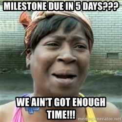 Ain't Nobody got time fo that - Milestone due in 5 days??? we ain't got enough time!!!