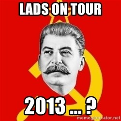 Stalin Says - LADS ON TOUR  2013 ... ?