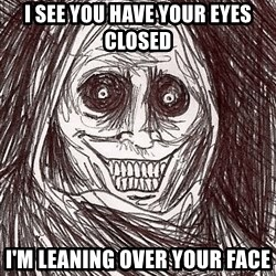 Boogeyman - i see you have your eyes closed i'm leaning over your face
