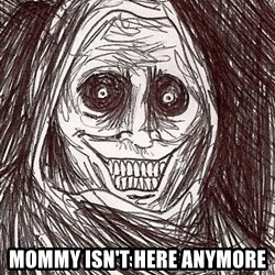Boogeyman -  mommy isn't here anymore