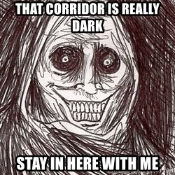 Boogeyman - that corridor is really dark stay in here with me