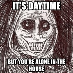 Boogeyman - it's daytime but you're alone in the house