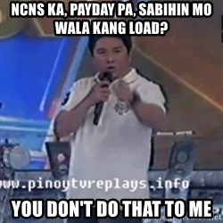 Willie You Don't Do That to Me! - NCNS KA, PAYDAY pa, sabihin mo wala kang load? you don't do that to me