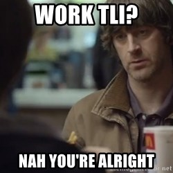 nah you're alright - work tli? nah you're alright