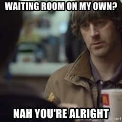 nah you're alright - waiting room on my own? nah you're alright