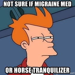 Futurama Fry - not sure if migraine med or horse tranquilizer