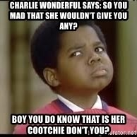 gary coleman whatchutalmbout - charlie wonderful says: so you mad that she wouldn't give you any? boy you do know that is her cootchie don't you?