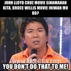 Willie Revillame U dont do that to me Prince22 - John lloyd cruz movie sinamahan kita, bruce willis movie Iniwan mO ko? You don't dO that to me!