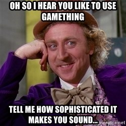 Willy Wonka - Oh so i hear you like to use gamething tell me how sophisticated it makes you sound...
