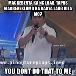 Willie You Don't Do That to Me! - MAGBEBENTA KA NG LOAD, TAPOS MAGREREKLAMO KA BARYA LANG KITA MO? YOU DONT DO THAT TO ME