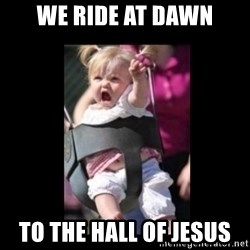 At Dawn... We Ride! - we ride at dawn to the hall of jesus