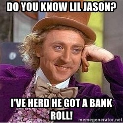 Willy Wonka - Do you know lil jason? I've herd he got a bank roll!