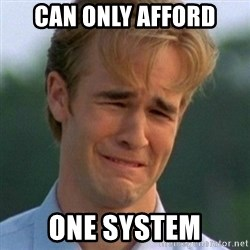 90s Problems - can only afford one system