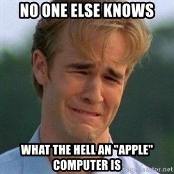 """90s Problems - no one else knows what the hell an """"apple"""" computer is"""