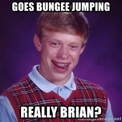 Bad Luck Brian - goes bungee jumping really brian?
