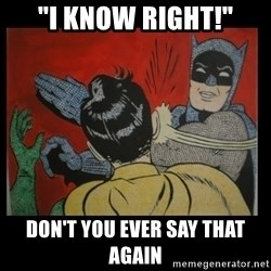 "Batman Slappp - ""i know right!"" don't you ever say that again"
