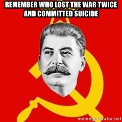 Stalin Says - REMEMBER WHO LOST THE WAR TWICE AND COMMITTED SUICIDE