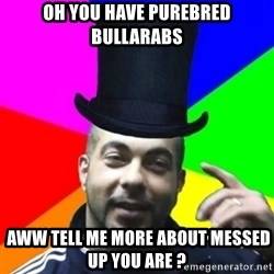 facebookazad - OH YOU HAVE PUREBRED BULLARABS  AWW TELL ME MORE ABOUT MESSED UP YOU ARE ?