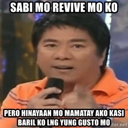 willie revillame you dont do that to me - SABI MO REVIVE MO KO PERO HINAYAAN MO MAMATAY AKO KASI BARIL KO LNG YUNG GUSTO MO